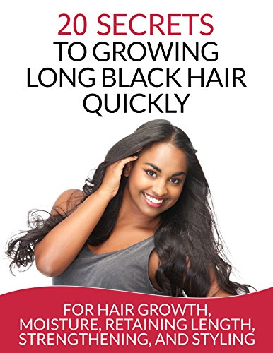 Hair: 20 Secrets To Growing Long Black Hair Quickly: For Hair Growth, Moisture, Retaining Length, Strengthening, And Styling (Natural Hair Care) (English Edition)