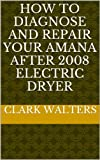 how to diagnose and repair your Amana after 2008 electric dryer