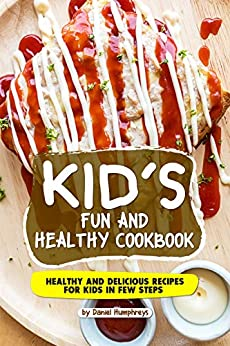 Kid's Fun and Healthy Cookbook: Healthy and Delicious Recipes for Kids in Few Steps by [Daniel Humphreys]