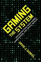 Gaming the System: Deconstructing Video Games, Games Studies, and Virtual Worlds Front Cover