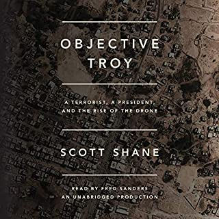 Objective Troy     A Terrorist, a President, and the Rise of the Drone              By:                                                                                                                                 Scott Shane                               Narrated by:                                                                                                                                 Fred Sanders                      Length: 14 hrs and 39 mins     3 ratings     Overall 4.7
