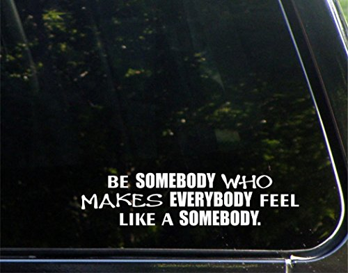 """Be Somebody Who Makes Everybody Feel Like A Somebody. - 9"""" x 2"""" - Vinyl Die Cut Decal/Bumper Sticker for Windows, Cars, Trucks, Laptops, Etc."""