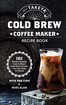 My Takeya Cold Brew Coffee Maker Recipe Book: 101 Barrista-Quality Iced Coffee & Cold Brew Drinks You Can Make At Home!