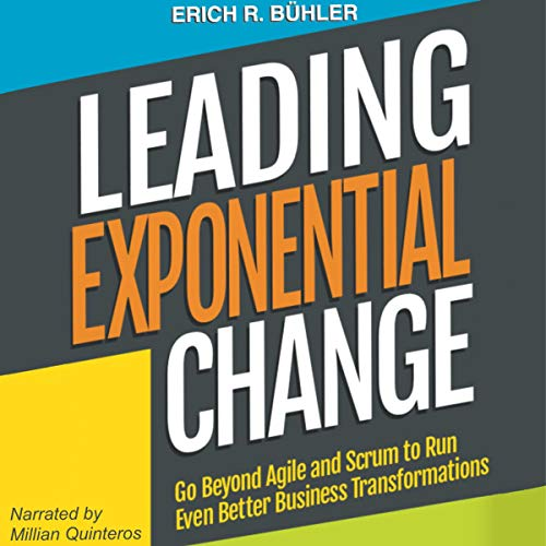 Leading Exponential Change: Go Beyond Agile and Scrum to Run Even Better Business Transformations audiobook cover art