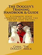 The Dogguy's Training Handbook & Guide: A common sense approach to having the dog of your dreams.
