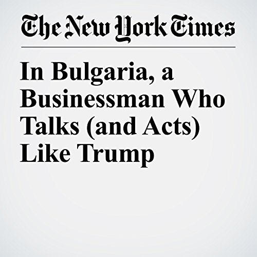 In Bulgaria, a Businessman Who Talks (and Acts) Like Trump copertina