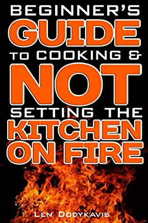 Beginner's Guide to Cooking & NOT Setting the Kitchen on Fire: A Funny Gag Cooking Education Book for College Students, Newlyweds and Bad Cooks
