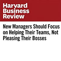 New Managers Should Focus on Helping Their Teams, Not Pleasing Their Bosses's image