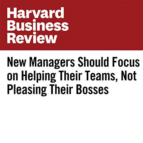 New Managers Should Focus on Helping Their Teams, Not Pleasing Their Bosses audiobook cover art
