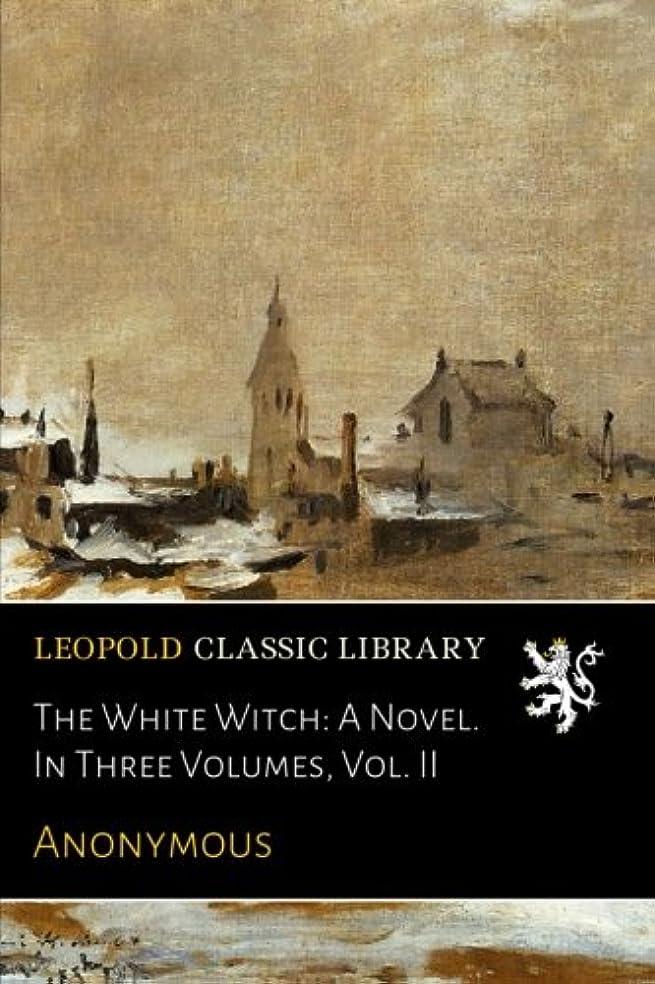 狂乱怒り資本主義The White Witch: A Novel. In Three Volumes, Vol. II
