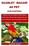 Scarlet Macaw As Pet (For Starters): Complete Pets Care Guide For Scarlet Macaw,Scarlet Macaw General Info, Breeding, Diet, Care, Cost, Housing And More Amazing Facts Included !
