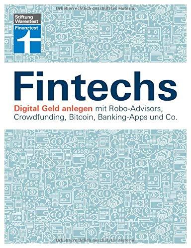 Fintechs: Digital Geld anlegen - Robo-Advisors, Crowfunding, Kryptowährungen, Banking-Apps & Co. - Vor- und Nachteile - Risiken vermeiden I Von ... Crowdfunding, Bitcoin, Banking-Apps und Co.