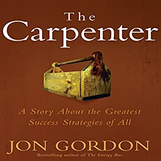 The Carpenter     A Story about the Greatest Success Strategies of All               By:                                                                                                                                 Jon Gordon                               Narrated by:                                                                                                                                 Jon Gordon                      Length: 2 hrs and 22 mins     804 ratings     Overall 4.7