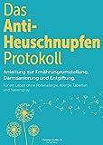 Das Anti- Heuschnupfen Protokoll: Anleitung zur Ernährungsumstellung, Darmsanierung und Entgiftung: Für ein Leben ohne Pollenallergie, Allergie Tabletten und Nasenspray