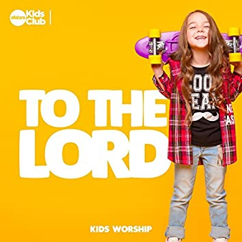 To The Lord : Kids Worship