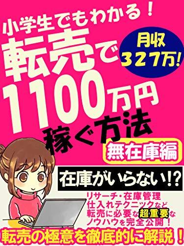 最高月収327万!小学生でもわかる転売で1100万円稼ぐ方法: 在庫がいらないノウハウを完全公開!