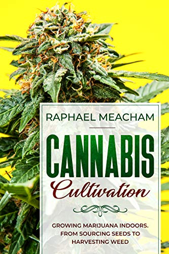 Cannabis Cultivation: Growing Marijuana Indoors (from Sourcing Seed to Harvesting Weed) (English Edition)