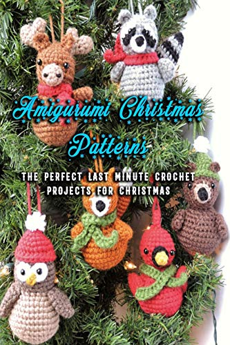 Amigurumi Christmas Patterns: The Perfect Last Minute Crochet Projects For Christmas: Crochet Ornaments For Christmas Holiday