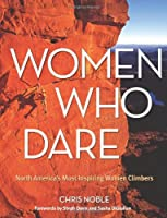 Women Who Dare: North America's Most Inspiring Women Climbers