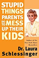 Stupid Things Parents Do To Mess Up Their Kids: Don't Have Them If You Won't Raise Them by Laura Schlessinger(1905-06-23)