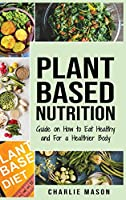 Plant-Based Nutrition: Guide on How to Eat Healthy and For a Healthier Body Plant Based Diet Cookbook