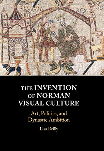 Compare Textbook Prices for The Invention of Norman Visual Culture: Art, Politics, and Dynastic Ambition  ISBN 9781108488167 by Reilly, Lisa