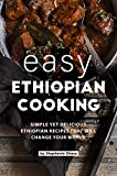 Easy Ethiopian Cooking: Simple Yet Delicious Ethiopian Recipes That Will Change Your World
