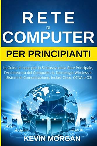 Rete di Computer per Principianti: La Guida di base per la Sicurezza della Rete Principale, l'Architettura del Computer, la Tecnologia Wireless e i Sistemi di Comunicazione, inclusi Cisco, CCNA e OSI