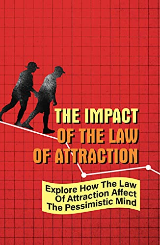 The Impact Of The Law Of Attraction: Explore How The Law Of Attraction Affect The Pessimistic Mind: The Secret Law Of Attraction (English Edition)
