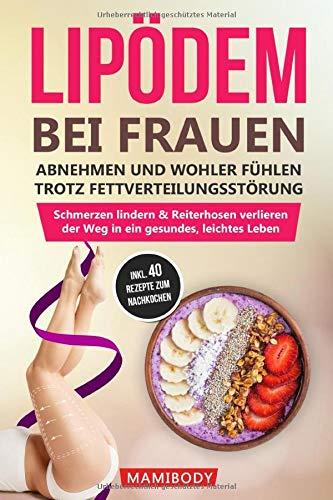 Lipödem bei Frauen: abnehmen und wohler fühlen trotz Fettverteilungsstörung: Schmerzen lindern & Reiterhosen verlieren, der Weg in ein gesundes, leichtes Leben - inkl. 40 leckere Rezepte