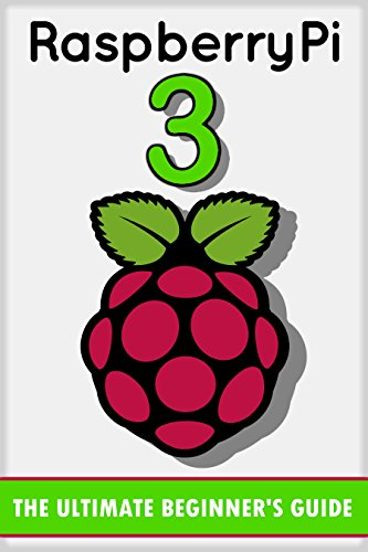Raspberry Pi 3: The Ultimate Beginner's Guide! (Raspberry Pi 3)...
