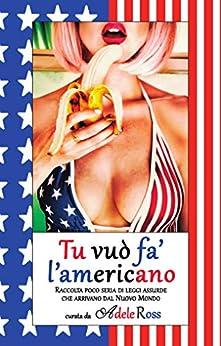 Tu vuò fa' l'americano: Raccolta poco seria di leggi assurde che arrivano dal Nuovo Mondo (Italian Edition) by [Adele Ross]