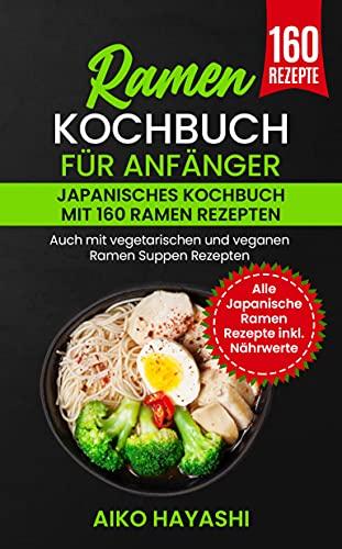 Ramen Kochbuch für Anfänger : Japanisches Kochbuch mit 160 Ramen Rezepten - Auch mit vegetarischen und veganen Ramen Suppen Rezepten - Alle Japanische Ramen Rezepte