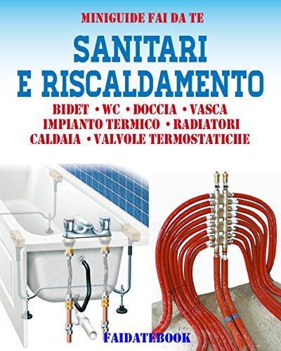 Sanitari e riscaldamento: Bidet - Wc - Doccia - Vasca - Impianto termico - Radiatori - Caldaia - Valvole Termostatiche (Miniguide fai da te) (Italian Edition)