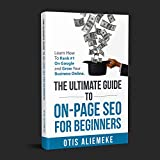 The Ultimate Guide To On-Page SEO For Beginners: Learn How To Rank #1 On Google and Grow Your Business Online (English Edition)