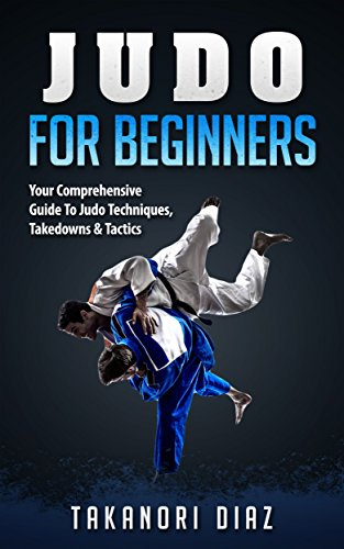 Judo For Beginners: Your Comprehensive Guide To Judo Techniques, Takedowns & Tactics (BJJ, Judo, Mixed Martial Arts, Boxing)