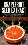 Grapefruit Seed Extract - The Definitive Guide to Treating Infections
