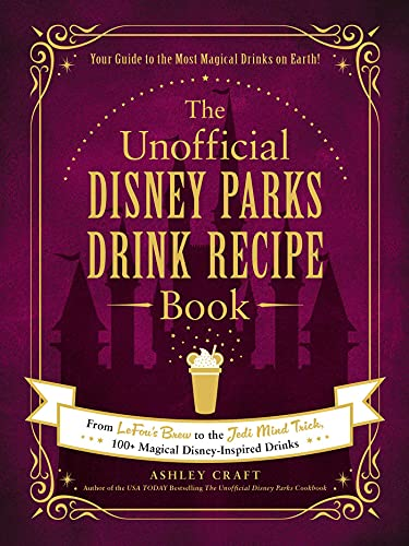 The Unofficial Disney Parks Drink Recipe Book: From LeFou's Brew to the Jedi Mind Trick, 100+...