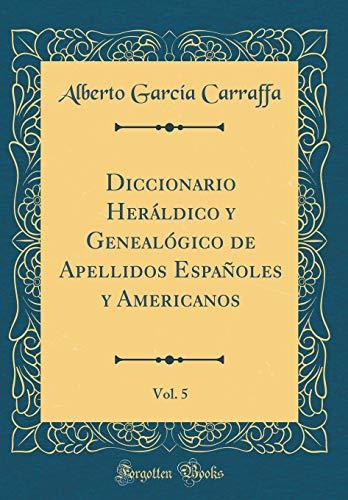 Diccionario Heráldico y Genealógico de Apellidos Españoles y Americanos, Vol. 5 (Classic Reprint)