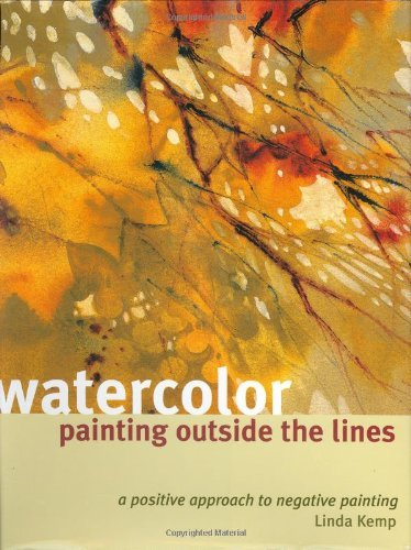 Watercolor Painting Outside the Lines: A Positive Approach to Negative Painting by Linda Kemp (30-Apr-2004) Hardcover