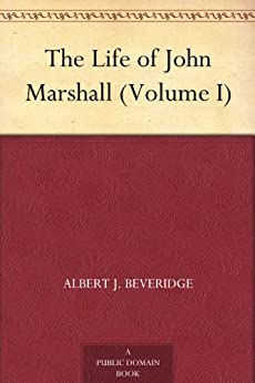 The Life of John Marshall (Volume I) by [Albert J. Beveridge]