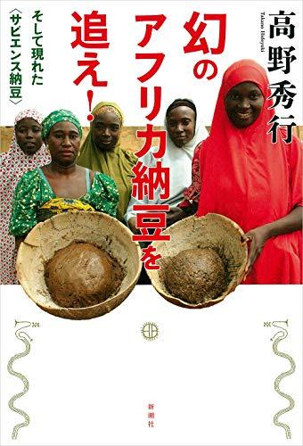 幻のアフリカ納豆を追え!―そして現れた〈サピエンス納豆〉― / 高野秀行