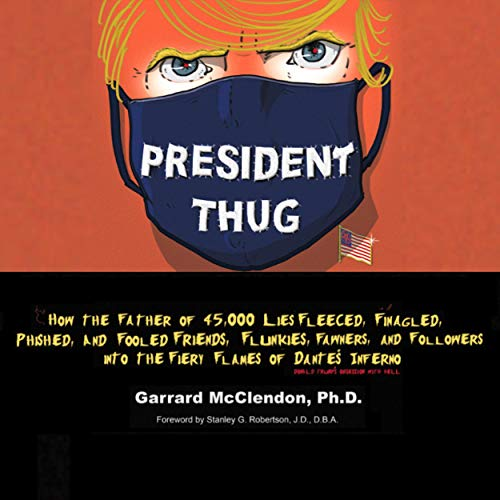 President Thug: How the Father of 45,000 Lies Fleeced, Finagled, Phished, and Fooled Friends, Flunkies, Fawners, and Followers into the Fiery Flames of Dante's Inferno - Donald Trump's Hell Obsession