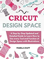 CRICUT DESIGN SPACE: A Step-by-Step Updated and Detailed Guide to Learn How to Use every Tool and Function of Design Space with Illustrations