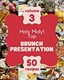 Holy Moly! Top 50 Brunch Presentation Recipes Volume 3: Welcome to Brunch Presentation Cookbook (English Edition)