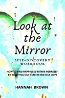 Look at the Mirror Self-Discovery Workbook: How to Find Happiness Within Yourself by Boosting Self Esteem and Self Love