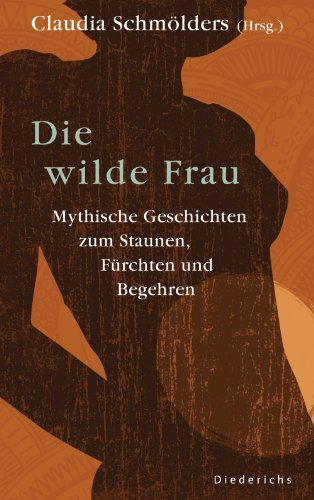 Die wilde Frau: Mythische Geschichten zum Staunen, Fürchten und Begehren