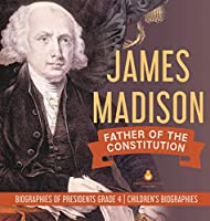 James Madison: Father of the Constitution - Biographies of Presidents Grade 4 - Children's Biographies