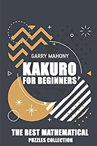 Kakuro For Beginners: The Best Mathematical Puzzles Collection (Kakuro Puzzles)