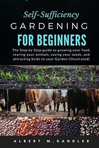 Self-Sufficiency Gardening For Beginners: The Step by Step guide to growing your food, rearing your animals, saving your seeds, and attracting birds to your Garden (Illustrated) (English Edition)